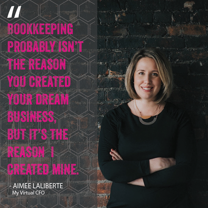 """Bookkeeping probably isn't the reason your created your dream business, but it's the reason I created mine."" Aimee Laliberte, My Virtual CFO"