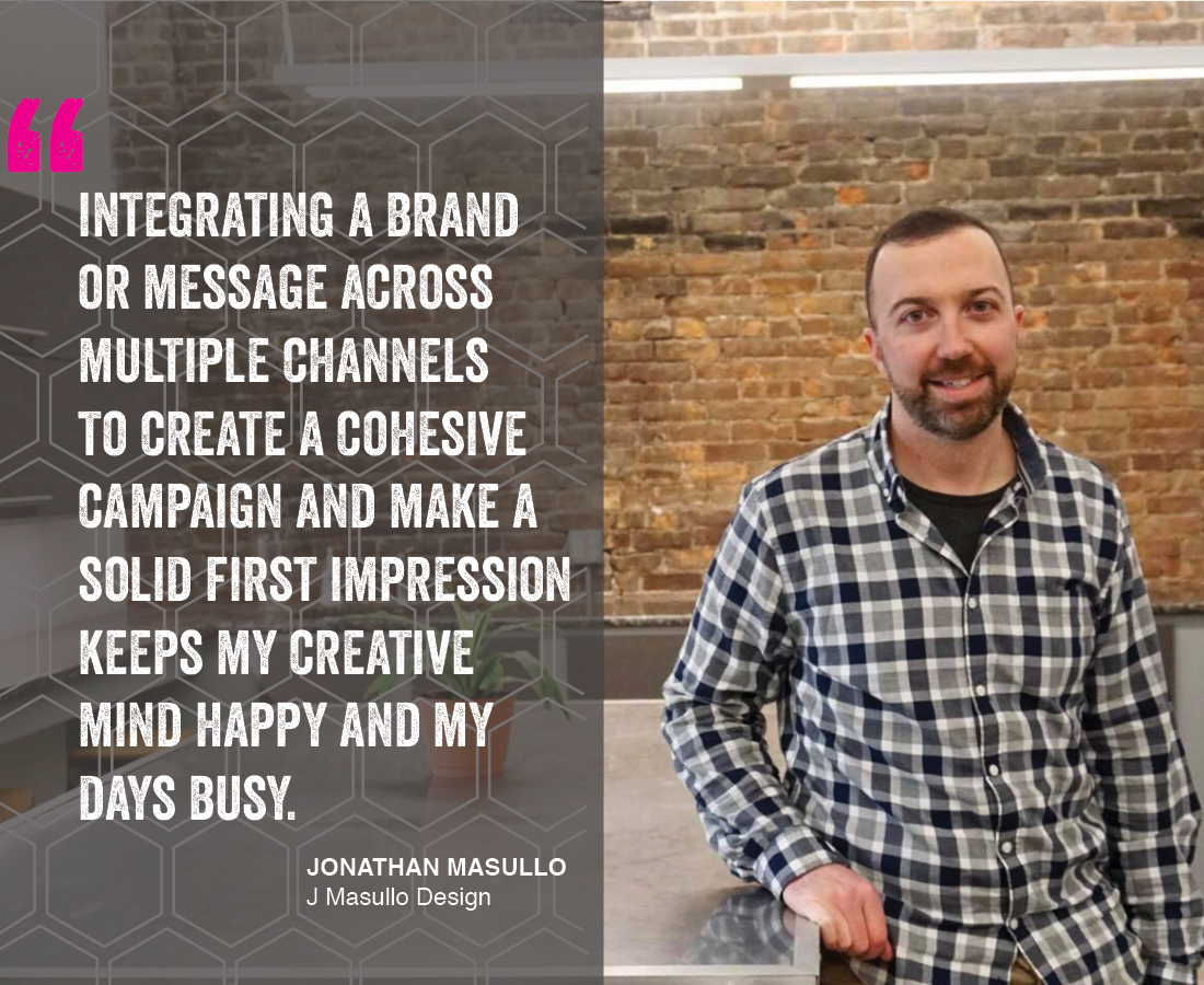 """Integrating a brand or message across multiple channels to create a cohesive campaign and make a sold first impression keeps my creative midn happy and my days busy."" Jonathan Masullo - J Masullo Design"