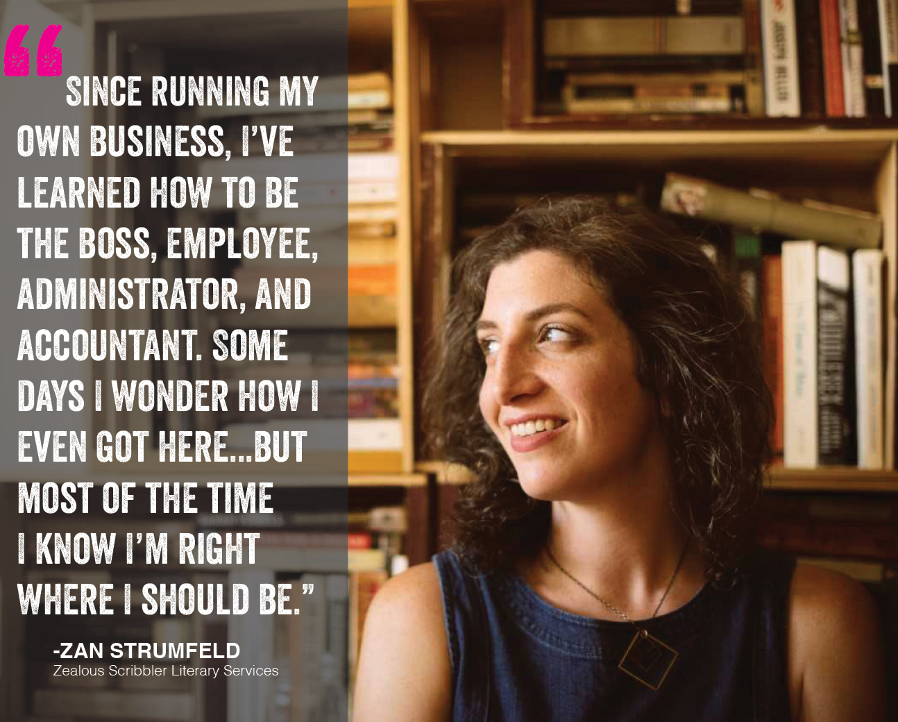 """""""Since running my own business, I've learned how to be the boss, employee, administrator, and accountant. Some days I wonder how I got here...But most of the time I know I'm right where I should be."""" - Zan strumfeld, Zealous Scribbler Literary Service"""