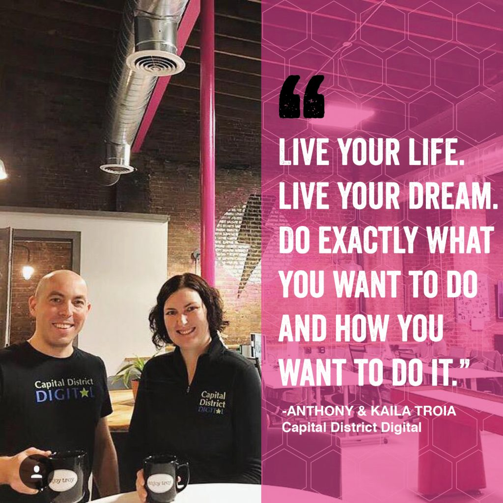 """""""Live your life. Live your dream. Do exactly what you want to do and how you want to do it."""" - Anthoney & Kaila Troia - Capital District Digital"""