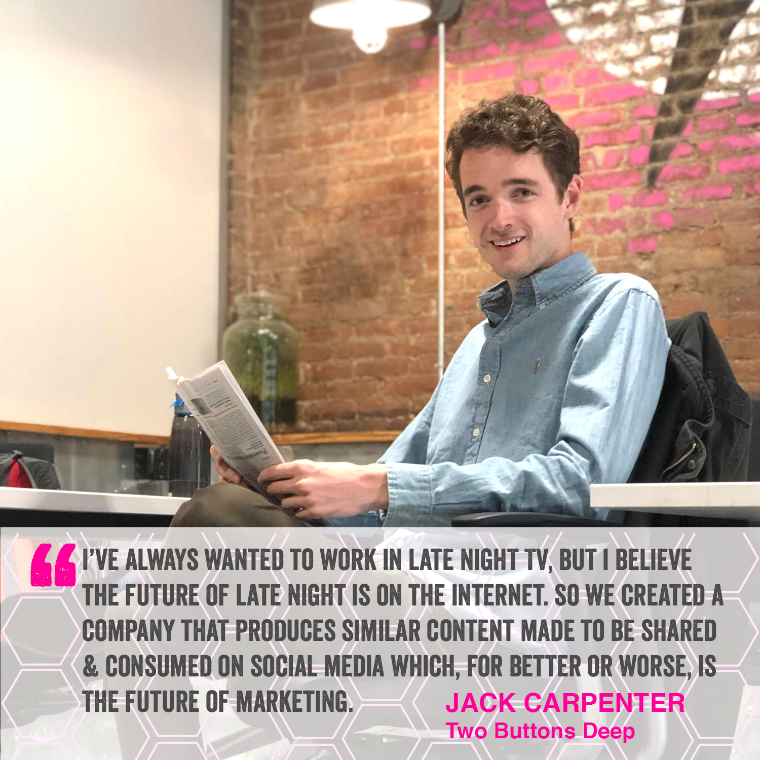"""""""I've always wanted to work in late night TV, but I believe the future of late night is on the internet. So we created a copany that produces similar content made to be shared & consumed on social media which, for better or worse, is the future of marketing."""" Jack Carpenter - Two Buttons Deep"""