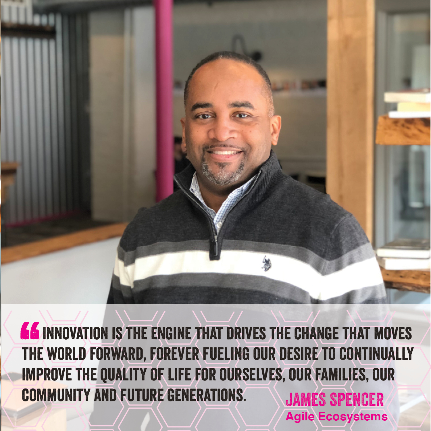 """""""Innovation is the engine that drives the change that moves the world forward, forever fueliing our desire to continually improve the quality of life for ourselves, our families, our community and future generations."""" James Spencer Agile Ecosystems"""