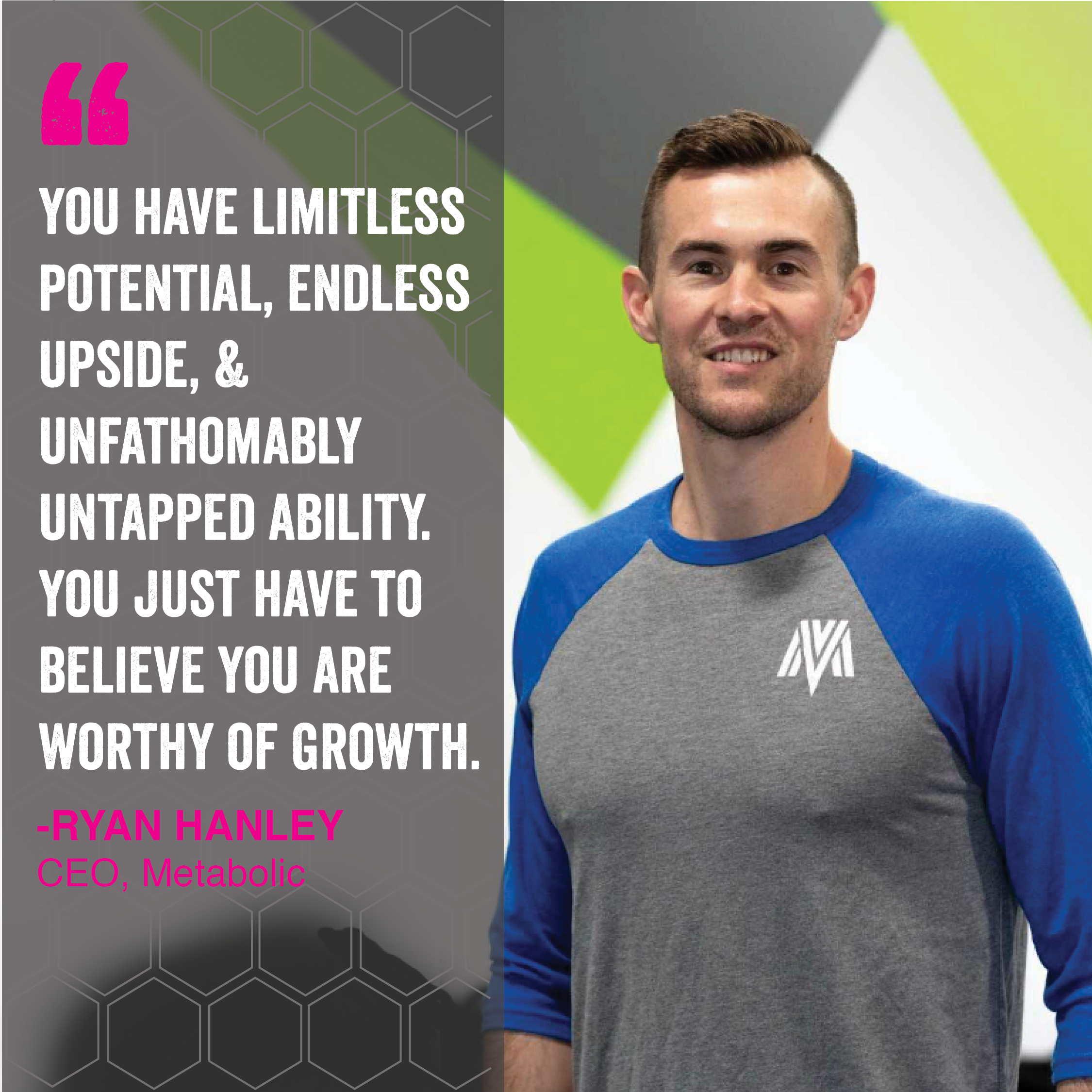We have limitless potential, endless upside, & unfathomoably untapped ability. You just have to believe you are worthy of growth - ryan hanley, CEO, Metabolic
