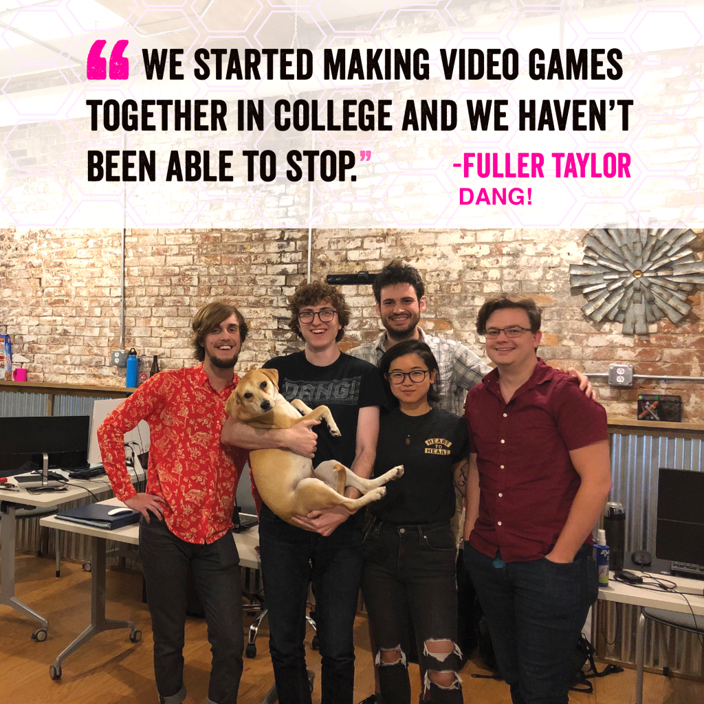 """We started making video games together in college and we haven't been able to stop."" - Fuller Taylor - Dang!"