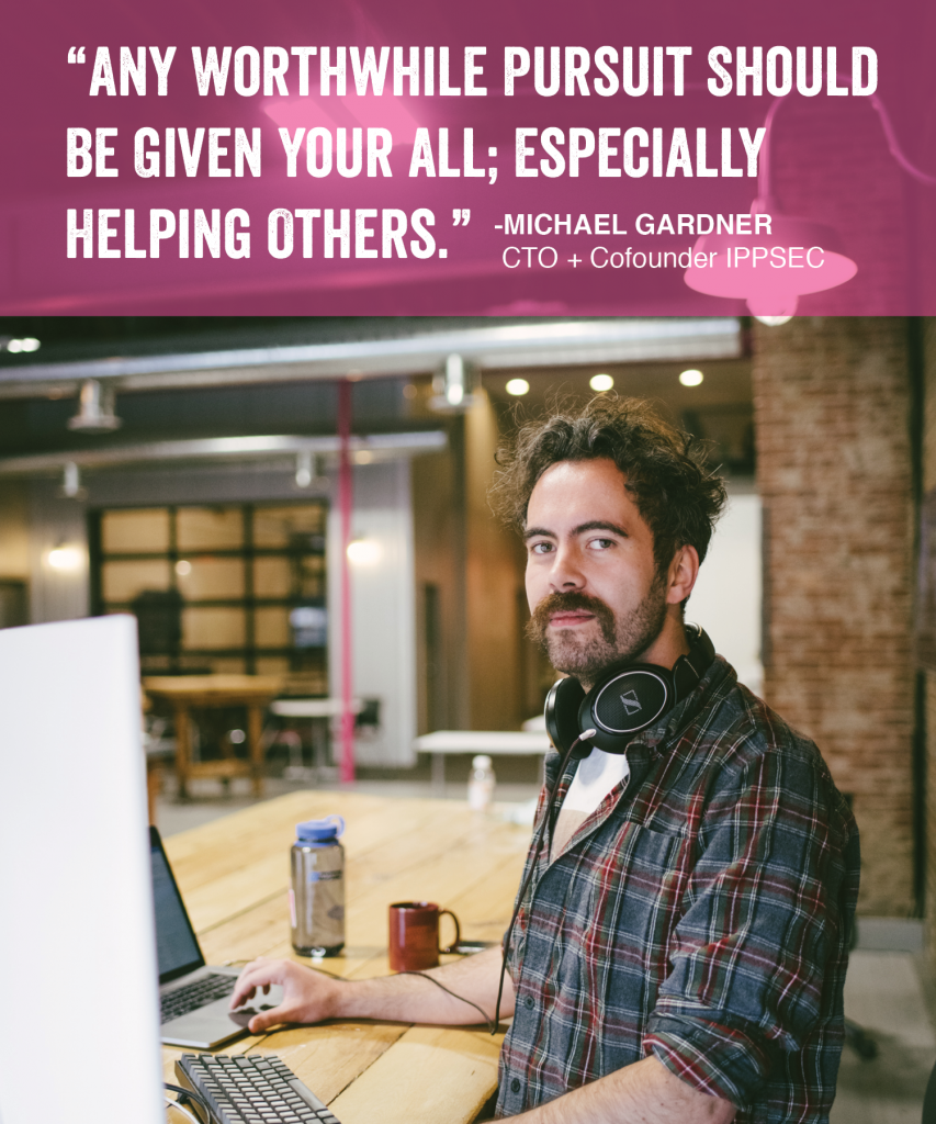 """Any worthwhile pursuit should be given your all especially helping others"" - Michael Gardner CTO = cofounder IPPSEC"